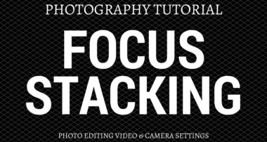 Focus Stacking Photography Tutorial – Photo Editing & Camera Technique